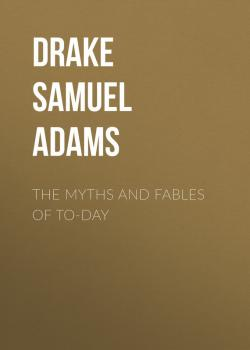 Читать The Myths and Fables of To-Day - Drake Samuel Adams