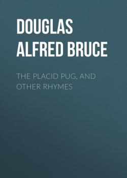 Читать The Placid Pug, and Other Rhymes - Douglas Alfred Bruce