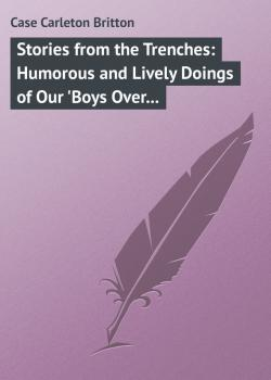 Читать Stories from the Trenches: Humorous and Lively Doings of Our 'Boys Over There' - Case Carleton Britton