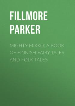 Читать Mighty Mikko: A Book of Finnish Fairy Tales and Folk Tales - Fillmore Parker