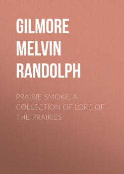 Читать Prairie Smoke, a Collection of Lore of the Prairies - Gilmore Melvin Randolph