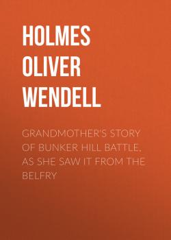 Читать Grandmother's Story of Bunker Hill Battle, as She Saw it from the Belfry - Holmes Oliver Wendell