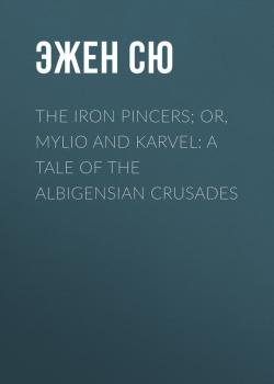 Читать The Iron Pincers; or, Mylio and Karvel: A Tale of the Albigensian Crusades - Эжен Сю