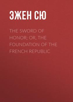 Читать The Sword of Honor; or, The Foundation of the French Republic - Эжен Сю