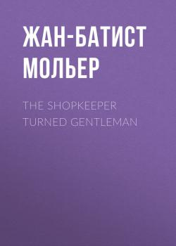 Читать The Shopkeeper Turned Gentleman - Жан-Батист Мольер