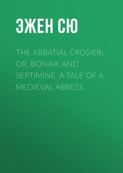 Читать The Abbatial Crosier; or, Bonaik and Septimine. A Tale of a Medieval Abbess - Эжен Сю