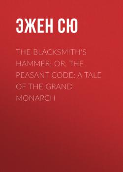 Читать The Blacksmith's Hammer; or, The Peasant Code: A Tale of the Grand Monarch - Эжен Сю