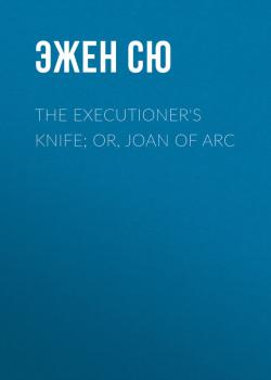 Читать The Executioner's Knife; Or, Joan of Arc - Эжен Сю