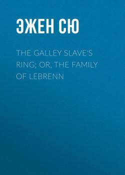 Читать The Galley Slave's Ring; or, The Family of Lebrenn - Эжен Сю