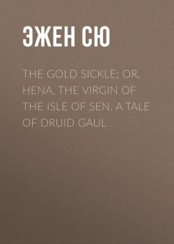 Читать The Gold Sickle; Or, Hena, The Virgin of The Isle of Sen. A Tale of Druid Gaul - Эжен Сю