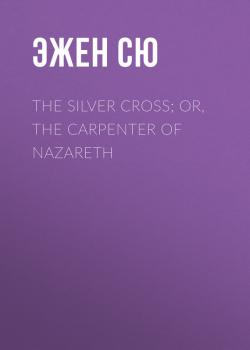 Читать The Silver Cross; Or, The Carpenter of Nazareth - Эжен Сю