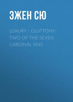 Читать Luxury - Gluttony: Two of the Seven Cardinal Sins - Эжен Сю