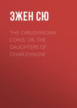 Читать The Carlovingian Coins; Or, The Daughters of Charlemagne - Эжен Сю