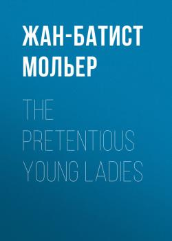 Читать The Pretentious Young Ladies - Жан-Батист Мольер