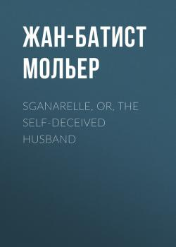 Читать Sganarelle, or, the Self-Deceived Husband - Жан-Батист Мольер