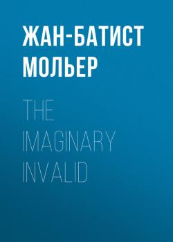 Читать The Imaginary Invalid - Жан-Батист Мольер