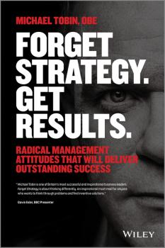 Читать Forget Strategy. Get Results. Radical Management Attitudes That Will Deliver Outstanding Success - Michael  Tobin