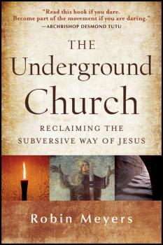 Читать The Underground Church. Reclaiming the Subversive Way of Jesus - Robin  Meyers