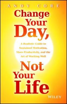 Читать Change Your Day, Not Your Life. A Realistic Guide to Sustained Motivation, More Productivity and the Art Of Working Well - Andy  Core