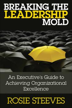Читать Breaking the Leadership Mold. An Executive's Guide to Achieving Organizational Excellence - Rosie  Steeves