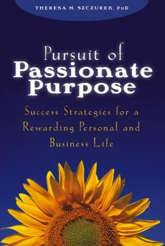 Читать Pursuit of Passionate Purpose. Success Strategies for a Rewarding Personal and Business Life - Theresa Szczurek M.