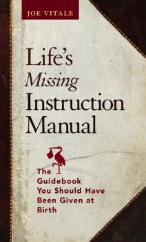 Читать Life's Missing Instruction Manual. The Guidebook You Should Have Been Given at Birth - Joe  Vitale