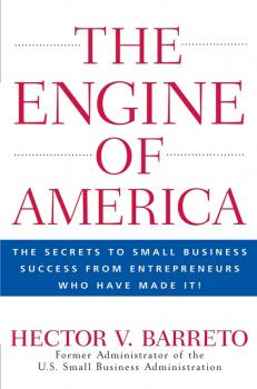 Читать The Engine of America. The Secrets to Small Business Success From Entrepreneurs Who Have Made It! - Hector Barreto V.