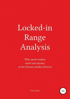 Читать Locked-in Range Analysis: Why most traders must lose money in the futures market (Forex) - Tom Leksey