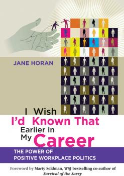 Читать I Wish I'd Known That Earlier in My Career. The Power of Positive Workplace Politics - Horan Jane