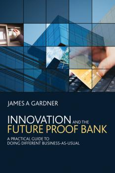 Читать Innovation and the Future Proof Bank. A Practical Guide to Doing Different Business-as-Usual - James Gardner A
