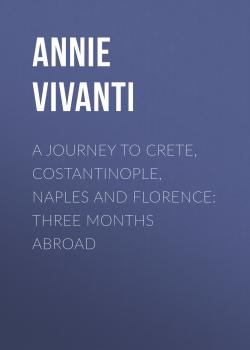 Читать A Journey to Crete, Costantinople, Naples and Florence: Three Months Abroad - Annie Vivanti