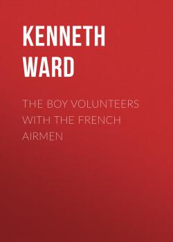 Читать The Boy Volunteers with the French Airmen - Kenneth Ward