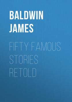 Читать Fifty Famous Stories Retold - Baldwin James