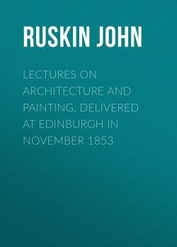 Читать Lectures on Architecture and Painting, Delivered at Edinburgh in November 1853 - Ruskin John