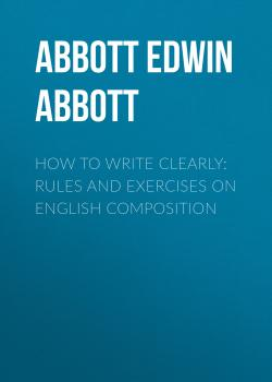 Читать How to Write Clearly: Rules and Exercises on English Composition - Abbott Edwin Abbott