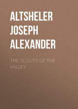 Читать The Scouts of the Valley - Altsheler Joseph Alexander
