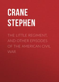 Читать The Little Regiment, and Other Episodes of the American Civil War - Crane Stephen