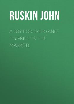 Читать A Joy For Ever (and Its Price in the Market) - Ruskin John