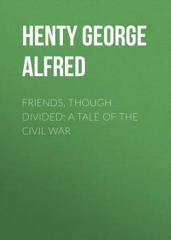 Читать Friends, though divided: A Tale of the Civil War - Henty George Alfred