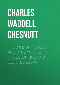 Читать The Wife of his Youth and Other Stories of the Color Line, and Selected Essays - Charles Waddell Chesnutt