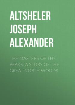 Читать The Masters of the Peaks: A Story of the Great North Woods - Altsheler Joseph Alexander
