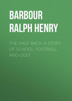 Читать The Half-Back: A Story of School, Football, and Golf - Barbour Ralph Henry