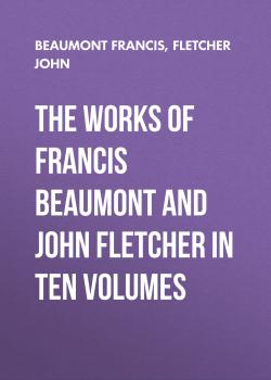 Читать The Works of Francis Beaumont and John Fletcher in Ten Volumes - Beaumont Francis