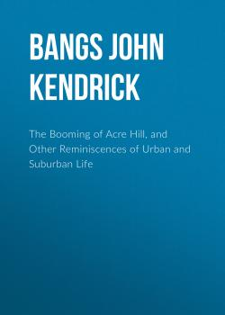 Читать The Booming of Acre Hill, and Other Reminiscences of Urban and Suburban Life - Bangs John Kendrick