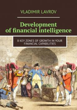 Читать Development of financial intelligence. 8 Key Zones of Growth in Your Financial Capabilities - Vladimir S. Lavrov