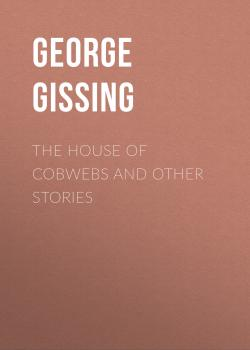 Читать The House of Cobwebs and Other Stories - George Gissing