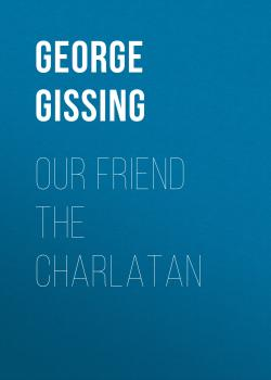 Читать Our Friend the Charlatan - George Gissing