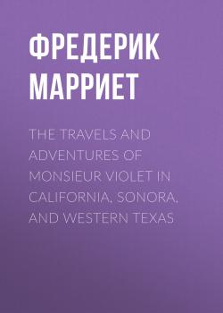 Читать The Travels and Adventures of Monsieur Violet in California, Sonora, and Western Texas - Фредерик Марриет