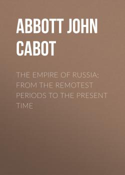 Читать The Empire of Russia: From the Remotest Periods to the Present Time - Abbott John Stevens Cabot