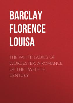 Читать The White Ladies of Worcester: A Romance of the Twelfth Century - Barclay Florence Louisa